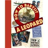 How to Babysit a Leopard And Other True Stories from Our Travels Across Six Continents by Lewin, Ted; Lewin, Betsy, 9781596436169