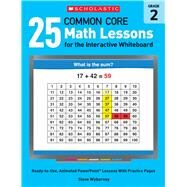 25 Common Core Math Lessons for the Interactive Whiteboard: Grade 2 Ready-to-Use, Animated PowerPoint Lessons With Practice Pages That Help Students Learn and Review Key Common Core Math Concepts by Wyborney, Steve, 9780545486170