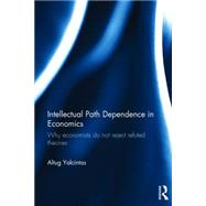 Intellectual Path Dependence in Economics: Why Economists Do Not Reject Refuted Theories by Yalcintas; Altug, 9781138016170