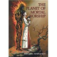 The Planet of Mortal Worship by Templeman, Donald I., 9780595666171