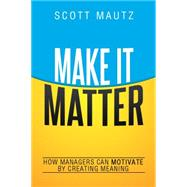 Make It Matter: How Managers Can Motivate by Creating Meaning by Mautz, Scott, 9780814436172