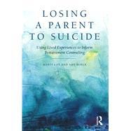 Losing a Parent to Suicide: Using Lived Experiences to Inform Bereavement Counseling by Loy; Marty, 9780415816175