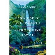 Paradise of the Pacific Approaching Hawaii by Moore, Susanna, 9780374536176