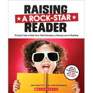 Raising a Rock-Star Reader 75 Quick Tips for Helping Your Child Develop a Lifelong Love for Reading by McDonald, Allison; Mascott, Amy, 9780545806176
