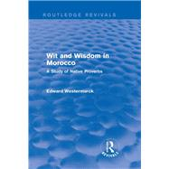 Wit and Wisdom in Morocco (Routledge Revivals): A Study of Native Proverbs by Westermarck; Edward, 9780415726177