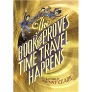 The Book That Proves Time Travel Happens by Clark, Henry, 9780316406178