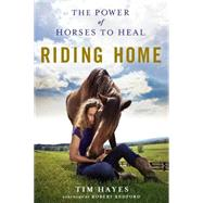 Riding Home The Power of Horses to Heal by Hayes, Tim; Redford, Robert, 9781250106179