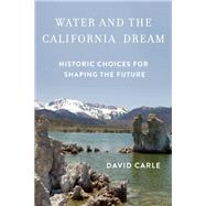 Water and the California Dream Historic Choices for Shaping the Future by Carle, David, 9781619026179