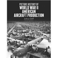 Picture History of World War II American Aircraft Production by Joshua Stoff, 9780486276182