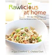 Rawlicious at Home: More Than 100 Raw, Vegan and Gluten-free Recipes to Make You Feel Great by Clark, Chelsea; Crawford, Angus, 9780449016183
