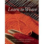 Learn to Weave with Anne Field A Project-Based Approach to Weaving Basics by Field, Anne, 9781570766183