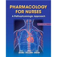 Pharmacology for Nurses A Pathophysiologic Approach by Adams, Michael Patrick; Holland, Leland, Ph.D.; Urban, Carol, PhD, RN, 9780133026184