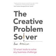 The Creative Problem Solver 12 smart problem-solving tools to solve any business challenge by Atkinson, Ian, 9781292016184