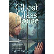 The Ghost in the Glass House by Wallace, Carey, 9780544336186