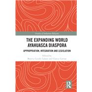 The Expanding World Ayahuasca Diaspora: Appropriation, Integration and Legislation by Labate; Beatriz Caiuby, 9780415786188
