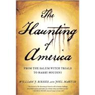 The Haunting of America From the Salem Witch Trials to Harry Houdini by Martin, Joel; Birnes, William J.; Noory, George, 9780765326188