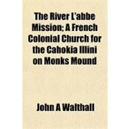 The River L'abbe Mission; A French Colonial Church for the Cahokia Illini on Monks Mound by John A Walthall, 9781153546188