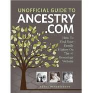 Unofficial Guide to Ancestry.com: How to Find Your Family History on the No. 1 Genealogy Website by Hendrickson, Nancy, 9781440336188