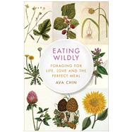 Eating Wildly Foraging for Life, Love and the Perfect Meal by Chin, Ava, 9781451656190