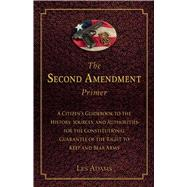 The Second Amendment Primer: A Citizen's Guidebook to the History, Sources, and Authorities for the Constitutional Guarantee of the Right to Keep and Bear Arms by Adams, Les, 9781632206190