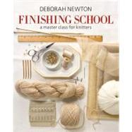 Finishing School : A Master Class for Knitters by Deborah Newton, 9781936096190