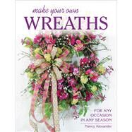 Make Your Own Wreaths For Any Occasion in Any Season by Alexander, Nancy, 9780811716192
