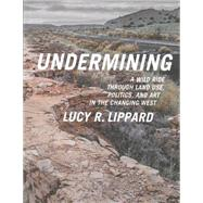 Undermining: A Wild Ride Through Land Use, Politics, and Art in the Changing West by Lippard, Lucy R., 9781595586193