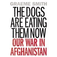 The Dogs Are Eating Them Now Our War in Afghanistan by Smith, Graeme, 9781619026193
