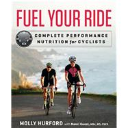 Fuel Your Ride Complete Performance Nutrition for Cyclists by Hurford, Molly, 9781623366193