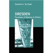 Dresden: Paradoxes of Memory in History by Ten Dyke,Elizabeth A., 9780415866194