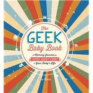 The Geek Baby Book: A Memory Journal for Every Geeky First in Your Baby's Life by Mucci, Tim, 9781440586194