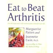 Eat to Beat Arthritis: Over 60 Recipes and a Self-Treatment Plan to Transform Your Life by Patten, Marguerite; Wein, Jeannette, Phd; Ewin, Jeannette, 9780007116195