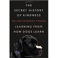 The Secret History of Kindness: Learning from How Dogs Learn by Pierson, Melissa Holbrook, 9780393066197