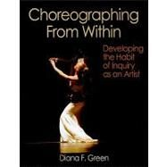 Choreographing from Within : Developing the Habit of Inquiry as an Artist by Green, Diana, 9780736076197