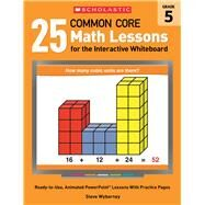 25 Common Core Math Lessons for the Interactive Whiteboard: Grade 5 Ready-to-Use, Animated PowerPoint Lessons With Practice Pages That Help Students Learn and Review Key Common Core Math Concepts by Wyborney, Steve, 9780545486200