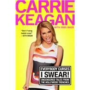 Everybody Curses, I Swear! Uncensored Tales from the Hollywood Trenches by Keagan, Carrie; Baer, Dibs (CON), 9781250026200