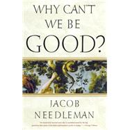 Why Can't We Be Good? by Needleman, Jacob, 9781585426201