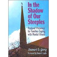 In the Shadow of Our Steeples: Pastoral Presence for Families Coping with Mental Illness by Govig; Stewart D., 9780789006202