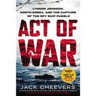 Act of War Lyndon Johnson, North Korea, and the Capture of the Spy Ship Pueblo by Cheevers, Jack, 9780451466204