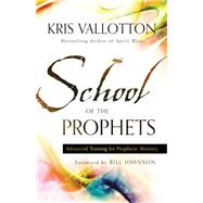 School of the Prophets: Advanced Training for Prophetic Ministry by Vallotton, Kris, 9780800796204