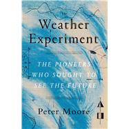 The Weather Experiment The Pioneers Who Sought to See the Future by Moore, Peter, 9780374536206