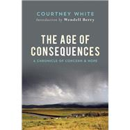 The Age of Consequences A Chronicle of Concern and Hope by White, Courtney; Berry, Wendell, 9781619026209