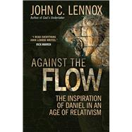 Against the Flow: The Inspiration of Daniel in an Age of Relativism by Lennox, John, 9780857216212