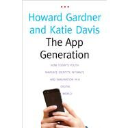 The App Generation; How Today's Youth Navigate Identity, Intimacy, and Imagination in a Digital World by Howard Gardner and Katie Davis, 9780300196214