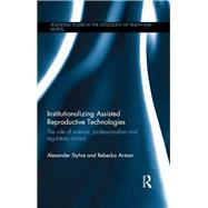 Institutionalizing Assisted Reproductive Technologies: The Role of Science, Professionalism, and Regulatory Control by Styhre; Alexander, 9781138806214