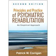 Principles and Practice of Psychiatric Rehabilitation, Second Edition An Empirical Approach by Corrigan, Patrick W.; Mueser, Kim T., 9781462526215
