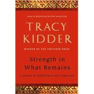 Strength in What Remains : A Journey of Remembrance and Forgiveness by Kidder, Tracy, 9781400066216