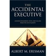 The Accidental Executive: Lessons on Business, Faith and Calling from the Life of Joseph by Erisman, Albert M., 9781619706217