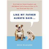 Like My Father Always Said...: Gruff Advice, Sweet Wisdom, and Half-baked Instructions on How to Fix Your Stuff and Your Life by McHugh, Erin, 9781419716218