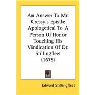 An Answer to Mr. Cressy's Epistle Apologetical to a Person of Honor Touching His Vindication of Dr. Stillingfleet 1675 by Stillingfleet, Edward, 9780548606223